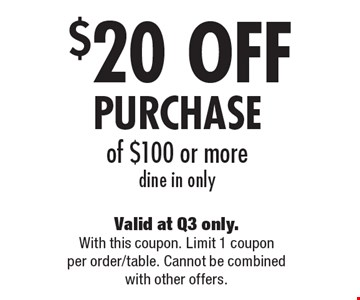 $20 OFF PURCHASE of $100 or more, dine in only. Valid at Q3 only. With this coupon. Limit 1 coupon per order/table. Cannot be combined with other offers.