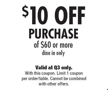 $10 OFF PURCHASE of $60 or more, dine in only. Valid at Q3 only. With this coupon. Limit 1 coupon per order/table. Cannot be combined with other offers.