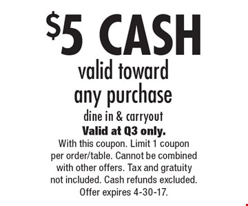$5 CASH valid toward any purchase, dine in & carryout. Valid at Q3 only. With this coupon. Limit 1 coupon per order/table. Cannot be combined with other offers. Tax and gratuity not included. Cash refunds excluded. Offer expires 4-30-17.
