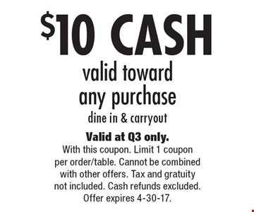 $10 CASH valid toward any purchase, dine in & carryout. Valid at Q3 only. With this coupon. Limit 1 coupon per order/table. Cannot be combined with other offers. Tax and gratuity not included. Cash refunds excluded. Offer expires 4-30-17.