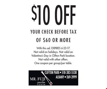 $10 Off Your CHECK BEFORE TAX Of $60 Or More. With this ad. Expires 6-23-17. Not valid on holidays. Not valid on Valentine's Day in Clifton Park location. Not valid with other offers. One coupon per group/per table.