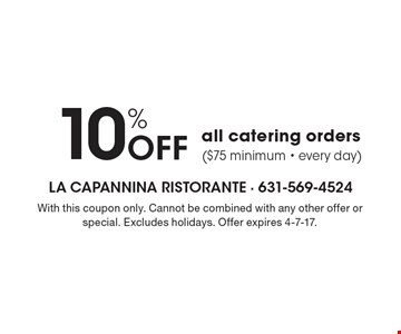 10% Off all catering orders ($75 minimum - every day). With this coupon only. Cannot be combined with any other offer or special. Excludes holidays. Offer expires 4-7-17.