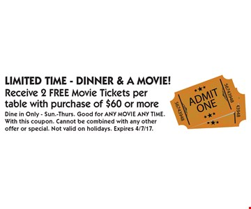 Limited Time - Dinner & A Movie! Receive 2 FREE Movie Tickets per table with purchase of $60 or more. Dine in Only - Sun.-Thurs. Good for ANY MOVIE ANY TIME.With this coupon. Cannot be combined with any other offer or special. Not valid on holidays. Expires 4/7/17.