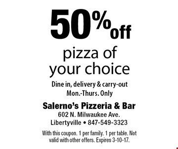 50% off pizza of your choice. Dine in, delivery & carry-out. Mon.-Thurs. Only. With this coupon. 1 per family. 1 per table. Not valid with other offers. Expires 3-10-17.