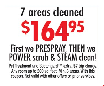 $164.95 7 areas cleaned First, we prespray, then we power scrub & steam clean!. Pet treatment and Scotchgard extra. $7 trip charge. Any room up to 200 sq. ft. Min 3 areas. With this coupon. Not valid with other offers or prior purchases.