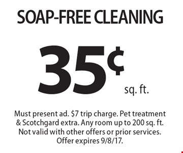 35¢ sq. ft. SOAP-FREE CLEANING. Must present ad. $7 trip charge. Pet treatment & Scotchgard extra. Any room up to 200 sq. ft.Not valid with other offers or prior services. Offer expires 9/8/17.