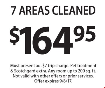 $164.95 7 AREAS CLEANED. Must present ad. $7 trip charge. Pet treatment & Scotchgard extra. Any room up to 200 sq. ft. Not valid with other offers or prior services. Offer expires 9/8/17.