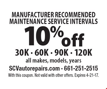 MANUFACTURER RECOMMENDED MAINTENANCE SERVICE INTERVALS. 10% off 30K - 60K - 90K - 120K. All makes, models, years. With this coupon. Not valid with other offers. Expires 4-21-17.