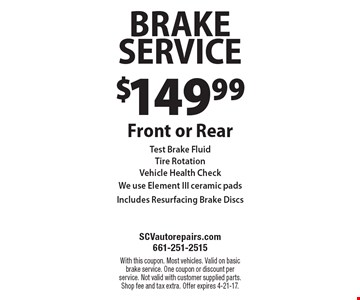 $149.99 Brake Service. Front or Rear. Test Brake Fluid, Tire Rotation, Vehicle Health Check. We use Element III ceramic pads. Includes Resurfacing Brake Discs. With this coupon. Most vehicles. Valid on basic brake service. One coupon or discount per service. Not valid with customer supplied parts. Shop fee and tax extra. Offer expires 4-21-17.