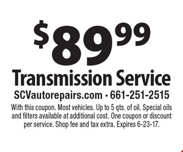 $89.99 Transmission Service. With this coupon. Most vehicles. Up to 5 qts. of oil. Special oils and filters available at additional cost. One coupon or discountper service. Shop fee and tax extra. Expires 6-23-17.