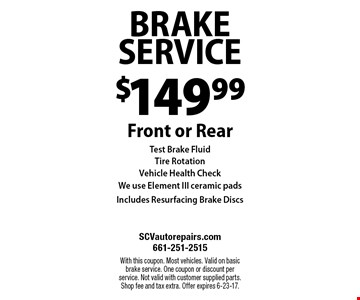 $149.99 BRAKE SERVICE Front or Rear Test Brake FluidTire Rotation Vehicle Health Check We use Element III ceramic pads Includes Resurfacing Brake Discs. With this coupon. Most vehicles. Valid on basic brake service. One coupon or discount per service. Not valid with customer supplied parts. Shop fee and tax extra. Offer expires 6-23-17.