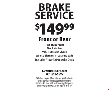 $149.99 Brake Service Front or RearTest Brake FluidTire RotationVehicle Health CheckWe use Element III ceramic padsIncludes Resurfacing Brake Discs. With this coupon. Most vehicles. Valid on basic brake service. One coupon or discount per service. Not valid with customer supplied parts. Shop fee and tax extra. Offer expires 9-15-17.