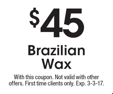 $45 Brazilian Wax. With this coupon. Not valid with other offers. First time clients only. Exp. 3-3-17.