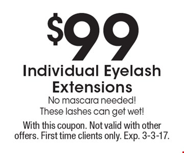 $99 Individual Eyelash Extensions. No mascara needed! These lashes can get wet! With this coupon. Not valid with other offers. First time clients only. Exp. 3-3-17.