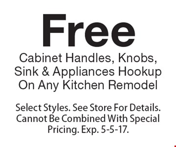 Free Cabinet Handles, Knobs, Sink & Appliances Hookup On Any Kitchen Remodel. Select Styles. See Store For Details. Cannot Be Combined With Special Pricing. Exp. 5-5-17.