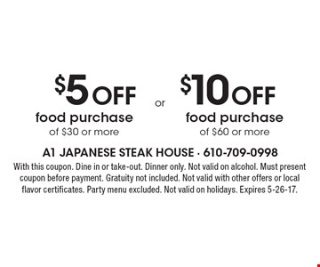 $5 Off food purchase of $30 or more OR $10 Off food purchase of $60 or more. . With this coupon. Dine in or take-out. Dinner only. Not valid on alcohol. Must present coupon before payment. Gratuity not included. Not valid with other offers or local flavor certificates. Party menu excluded. Not valid on holidays. Expires 5-26-17.