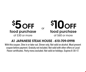$5 off food purchase of $30 or more. $10 off food purchase of $60 or more. With this coupon. Dine in or take-out. Dinner only. Not valid on alcohol. Must present coupon before payment. Gratuity not included. Not valid with other offers or Local Flavor certificates. Party menu excluded. Not valid on holidays. Expires 6-30-17.