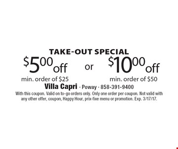 Take-out Special. $5.00 off min. order of $25 OR $10.00 off min. order of $50. With this coupon. Valid on to-go orders only. Only one order per coupon. Not valid with any other offer, coupon, Happy Hour, prix-fixe menu or promotion. Exp. 3/17/17.