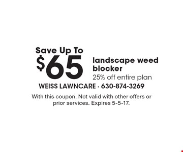 Save up to $65 landscape weed blocker. 25% off entire plan. With this coupon. Not valid with other offers or prior services. Expires 5-5-17.