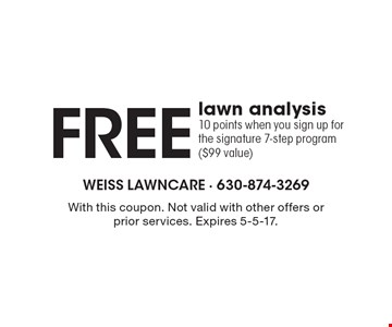Free lawn analysis. 10 points when you sign up for the signature 7-step program ($99 value). With this coupon. Not valid with other offers or prior services. Expires 5-5-17.