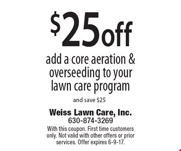 $25off add a core aeration & overseeding to your lawn care program and save $25. With this coupon. First time customers only. Not valid with other offers or prior services. Offer expires 6-9-17.