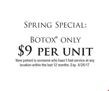 Spring Special: $9 per unit Botox only. New patient is someone who hasn't had service at any location within the last 12 months. Exp. 4/28/17
