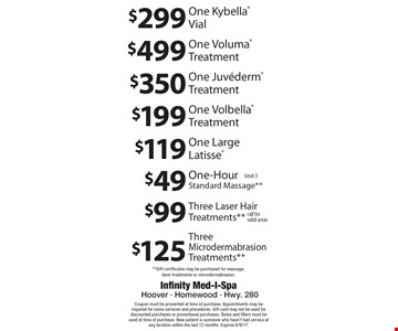 $299 One Kybella Vial. $499 One Voluma Treatment. $350 One Juvederm Treatment. $199 One Volbella Treatment. $119 One Large Latisse. $125 Three Microdermabrasion Treatments**. $99 Three Laser Hair Treatments** call for valid areas. $49 One-Hour Standard Massage** limit 3.  **Gift certificates may be purchased for massage, laser treatments or microdermabrasion.. Coupon must be presented at time of purchase. Appointments may be required for some services and procedures. Gift card may not be used for discounted purchases or promotional purchases. Botox and fillers must be used at time of purchase. New patient is someone who hasn't had service at any location within the last 12 months. Expires 6/9/17.