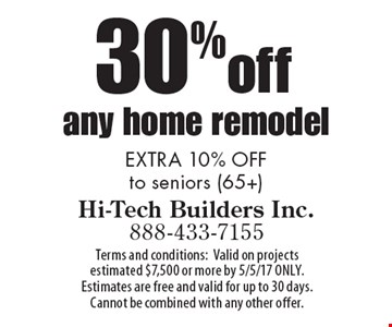 30%off any home remodel. EXTRA 10% OFF to seniors (65+). Terms and conditions: Valid on projects estimated $7,500 or more by 5/5/17 ONLY. Estimates are free and valid for up to 30 days. Cannot be combined with any other offer.