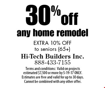 30% off any home remodel EXTRA 10% OFF to seniors (65+). Terms and conditions: Valid on projects estimated $7,500 or more by 5-19-17 ONLY.Estimates are free and valid for up to 30 days. Cannot be combined with any other offer.