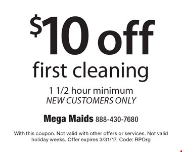 $10 off first cleaning. 1 1/2 hour minimum. New customers only. With this coupon. Not valid with other offers or services. Not valid holiday weeks. Offer expires 3/31/17. Code: RPOrg