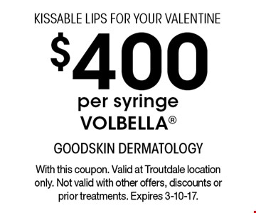 KISSABLE LIPS FOR YOUR VALENTINE $400 per syringe VOLBELLA®. With this coupon. Valid at Troutdale location only. Not valid with other offers, discounts or prior treatments. Expires 3-10-17.