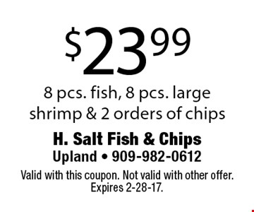 $23.99 8 pcs. fish, 8 pcs. large shrimp & 2 orders of chips. Valid with this coupon. Not valid with other offer. Expires 2-28-17.