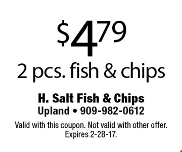 $4.79 2 pcs. fish & chips. Valid with this coupon. Not valid with other offer. Expires 2-28-17.