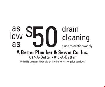Drain cleaning as low as $50. Some restrictions apply. With this coupon. Not valid with other offers or prior services.