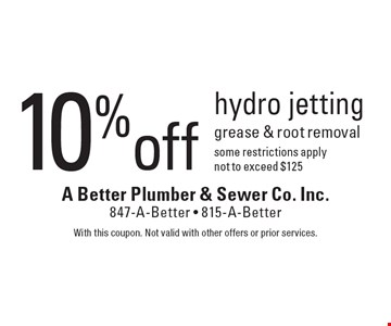 10% off hydro jetting. Grease & root removal. Some restrictions apply not to exceed $125. With this coupon. Not valid with other offers or prior services.