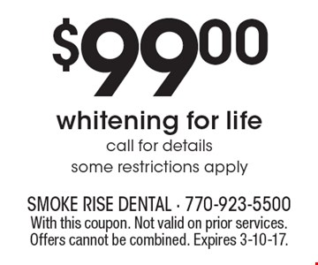$99.00 whitening for life. Call for details. Some restrictions apply. With this coupon. Not valid on prior services. Offers cannot be combined. Expires 3-10-17.