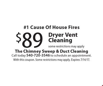 #1 Cause Of House Fires $89 Dryer Vent Cleaning. Some restrictions may apply. With this coupon. Some restrictions may apply. Expires 7/14/17.