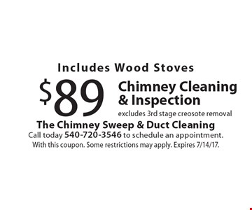 Includes Wood Stoves $89 Chimney Cleaning & Inspection. Excludes 3rd stage creosote removal. With this coupon. Some restrictions may apply. Expires 7/14/17.