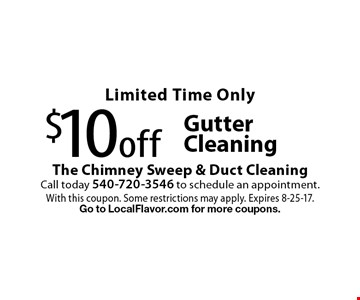 Limited Time Only $10off GutterCleaning. With this coupon. Some restrictions may apply. Expires 8-25-17. Go to LocalFlavor.com for more coupons.