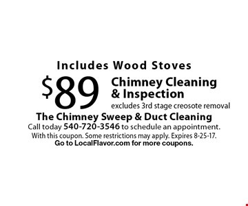 Includes Wood Stoves $89 Chimney Cleaning & Inspection excludes 3rd stage creosote removal. With this coupon. Some restrictions may apply. Expires 8-25-17. Go to LocalFlavor.com for more coupons.