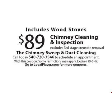 Includes Wood Stoves $89 Chimney Cleaning & Inspection, excludes 3rd stage creosote removal. With this coupon. Some restrictions may apply. Expires 10-6-17. Go to LocalFlavor.com for more coupons.