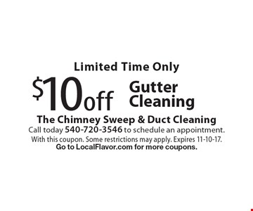 Limited Time Only $10 off Gutter Cleaning. With this coupon. Some restrictions may apply. Expires 11-10-17. Go to LocalFlavor.com for more coupons.
