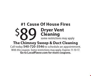 $89 Dryer Vent Cleaning. #1 Cause Of House Fires. Some restrictions may apply. With this coupon. Some restrictions may apply. Expires 11-10-17. Go to LocalFlavor.com for more coupons.