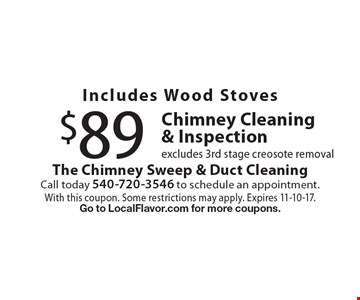 $89 Chimney Cleaning & Inspection includes Wood Stoves. Excludes 3rd stage creosote removal. With this coupon. Some restrictions may apply. Expires 11-10-17. Go to LocalFlavor.com for more coupons.