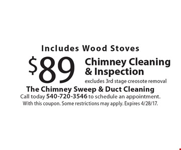 Includes Wood Stoves $89 Chimney Cleaning & Inspection excludes 3rd stage creosote removal. With this coupon. Some restrictions may apply. Expires 4/28/17.