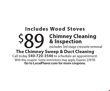 Includes Wood Stoves $89 Chimney Cleaning & Inspection excludes 3rd stage creosote removal. With this coupon. Some restrictions may apply. Expires 2/9/18. Go to LocalFlavor.com for more coupons.