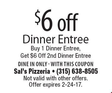 $6 off Dinner Entree Buy 1 Dinner Entree, Get $6 Off 2nd Dinner Entree Dine in only - with this coupon. Not valid with other offers. Offer expires 2-24-17.
