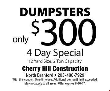 4 day special. Only $300 dumpsters 12 yard size, 2 ton capacity. With this coupon. One-time use. Additional per ton if limit exceeded. May not apply to all areas. Offer expires 6-16-17.