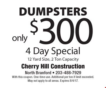 4 Day Special only $300 DUMPSTERS 12 Yard Size, 2 Ton Capacity. With this coupon. One-time use. Additional per ton if limit exceeded. May not apply to all areas. Expires 8/4/17.