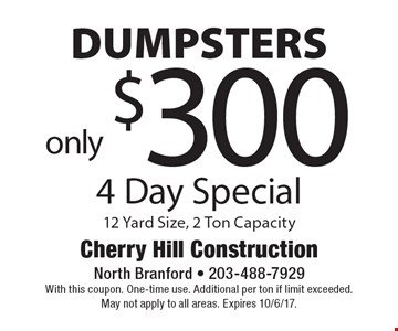 4 Day Special - Dumpsters only $300. 12 Yard Size, 2 Ton Capacity. With this coupon. One-time use. Additional per ton if limit exceeded. May not apply to all areas. Expires 10/6/17.